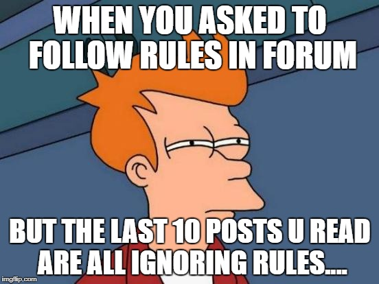 Futurama Fry Meme | WHEN YOU ASKED TO FOLLOW RULES IN FORUM BUT THE LAST 10 POSTS U READ ARE ALL IGNORING RULES.... | image tagged in memes,futurama fry | made w/ Imgflip meme maker