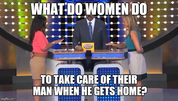 Family Feud | WHAT DO WOMEN DO TO TAKE CARE OF THEIR MAN WHEN HE GETS HOME? | image tagged in family feud | made w/ Imgflip meme maker