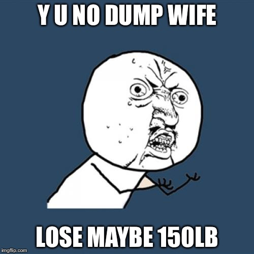 Y U No Meme | Y U NO DUMP WIFE LOSE MAYBE 150LB | image tagged in memes,y u no | made w/ Imgflip meme maker