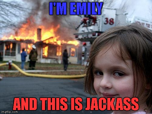 I'm bringing it back! | I'M EMILY AND THIS IS JACKASS | image tagged in memes,disaster girl,jackass | made w/ Imgflip meme maker