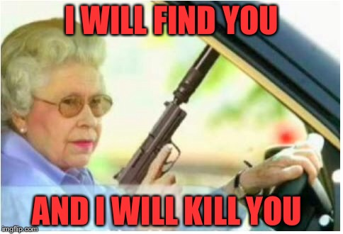 grandma gun weeb killer | I WILL FIND YOU AND I WILL KILL YOU | image tagged in grandma gun weeb killer | made w/ Imgflip meme maker
