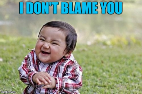 Evil Toddler Meme | I DON'T BLAME YOU | image tagged in memes,evil toddler | made w/ Imgflip meme maker