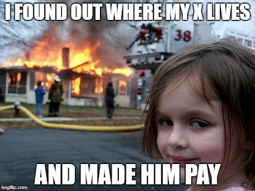 Disaster Girl Meme | I FOUND OUT WHERE MY X LIVES AND MADE HIM PAY | image tagged in memes,disaster girl | made w/ Imgflip meme maker