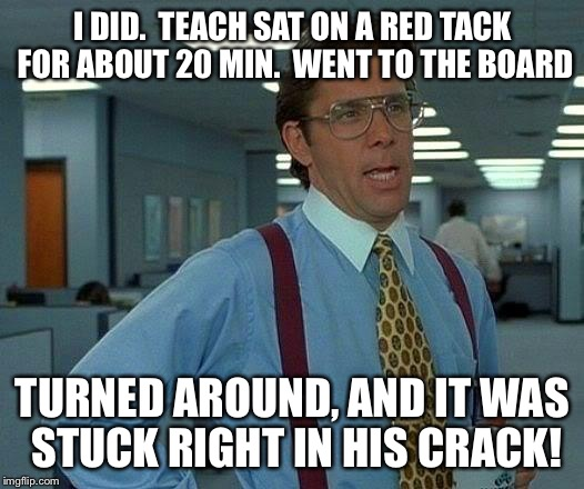 That Would Be Great Meme | I DID.  TEACH SAT ON A RED TACK FOR ABOUT 20 MIN.  WENT TO THE BOARD TURNED AROUND, AND IT WAS STUCK RIGHT IN HIS CRACK! | image tagged in memes,that would be great | made w/ Imgflip meme maker