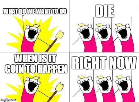 What Do We Want Meme | WHAT DO WE WANT TO DO DIE WHEN IS IT GOIN TO HAPPEN RIGHT NOW | image tagged in memes,what do we want | made w/ Imgflip meme maker
