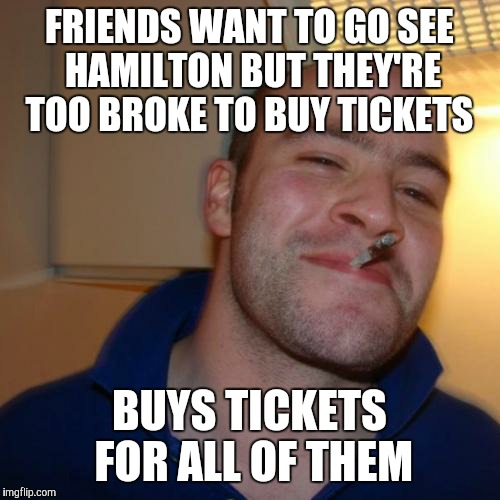 Good Guy Greg Meme | FRIENDS WANT TO GO SEE HAMILTON BUT THEY'RE TOO BROKE TO BUY TICKETS BUYS TICKETS FOR ALL OF THEM | image tagged in memes,good guy greg | made w/ Imgflip meme maker