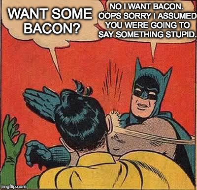 Probably deserved it for something else. | WANT SOME BACON? NO I WANT BACON. OOPS SORRY I ASSUMED YOU WERE GOING TO SAY SOMETHING STUPID. | image tagged in memes,batman slapping robin,bacon | made w/ Imgflip meme maker