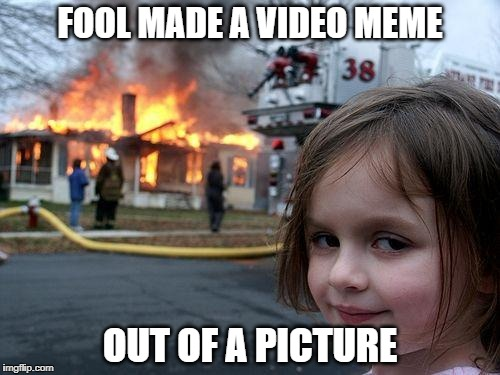 Notice how this isn't a video?  You're welcome. | FOOL MADE A VIDEO MEME OUT OF A PICTURE | image tagged in memes,disaster girl | made w/ Imgflip meme maker
