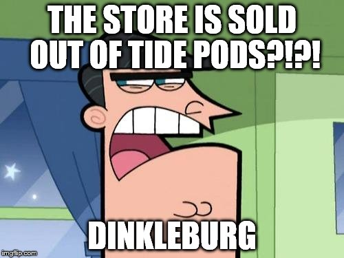 Curse you Dinkleburg |  THE STORE IS SOLD OUT OF TIDE PODS?!?! DINKLEBURG | image tagged in dinkleburg,tide pods,sold out,timmy's dad,fairly odd parents,memes | made w/ Imgflip meme maker
