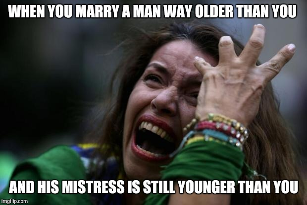 Frustrated wife | WHEN YOU MARRY A MAN WAY OLDER THAN YOU AND HIS MISTRESS IS STILL YOUNGER THAN YOU | image tagged in sad woman | made w/ Imgflip meme maker