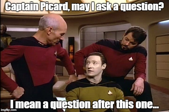 Star Trek | Captain Picard, may I ask a question? I mean a question after this one... | image tagged in star trek | made w/ Imgflip meme maker