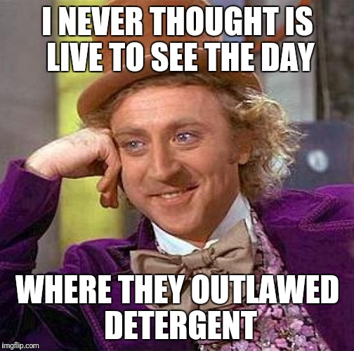 Creepy Condescending Wonka Meme | I NEVER THOUGHT IS LIVE TO SEE THE DAY WHERE THEY OUTLAWED DETERGENT | image tagged in memes,creepy condescending wonka | made w/ Imgflip meme maker