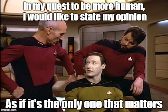 Star Trek | In my quest to be more human, I would like to state my opinion As if it's the only one that matters | image tagged in star trek | made w/ Imgflip meme maker