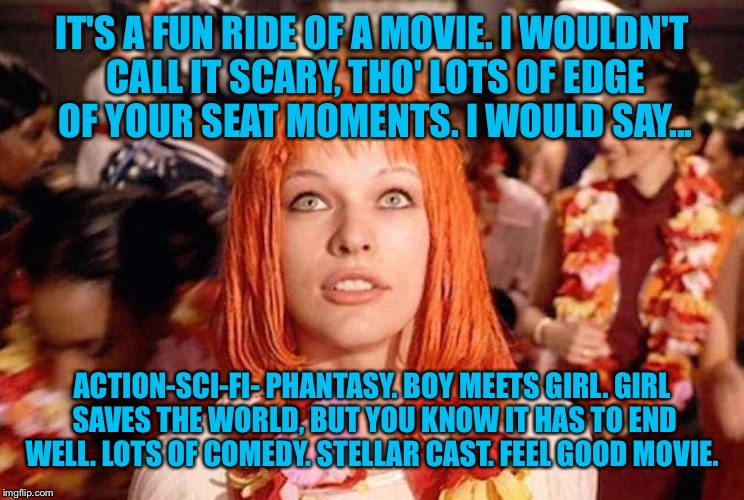 IT'S A FUN RIDE OF A MOVIE. I WOULDN'T CALL IT SCARY, THO' LOTS OF EDGE OF YOUR SEAT MOMENTS. I WOULD SAY... ACTION-SCI-FI- PHANTASY. BOY ME | made w/ Imgflip meme maker