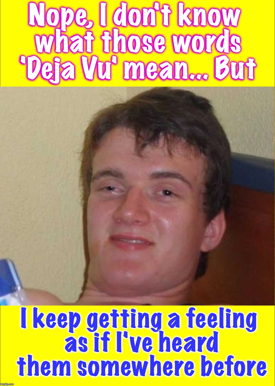Nope, I don't know what those words 'Deja Vu' mean... But I keep getting a feeling as if I've heard them somewhere before | image tagged in 10 guy,deja vu | made w/ Imgflip meme maker