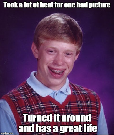 Bad Luck Brian Meme | Took a lot of heat for one bad picture Turned it around and has a great life | image tagged in memes,bad luck brian | made w/ Imgflip meme maker