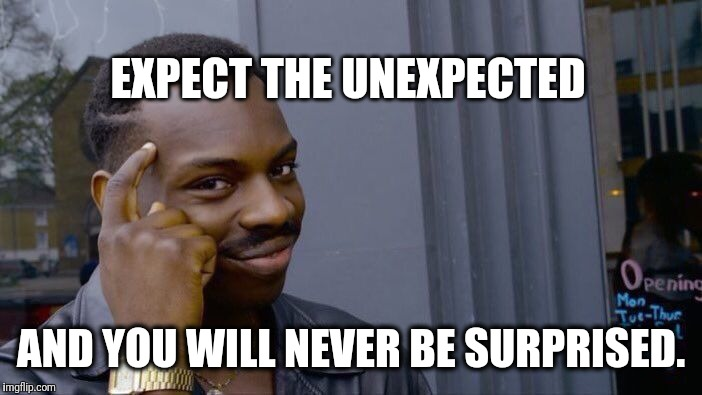 So true | EXPECT THE UNEXPECTED AND YOU WILL NEVER BE SURPRISED. | image tagged in roll safe think about it | made w/ Imgflip meme maker