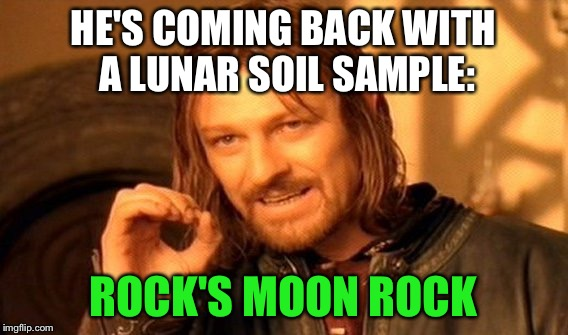 One Does Not Simply Meme | HE'S COMING BACK WITH A LUNAR SOIL SAMPLE: ROCK'S MOON ROCK | image tagged in memes,one does not simply | made w/ Imgflip meme maker