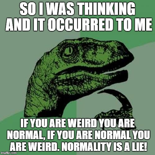 Normality is a Lie! - Imgflip