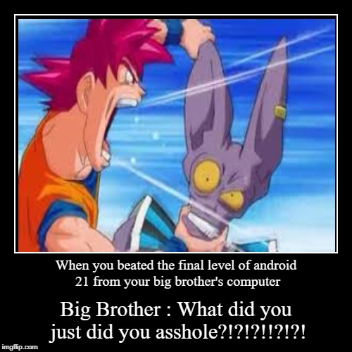 When you beated the final level of android 21 from your big brother's computer | Big Brother : What did you just did you asshole?!?!?!!?!?! | image tagged in funny,demotivationals | made w/ Imgflip demotivational maker