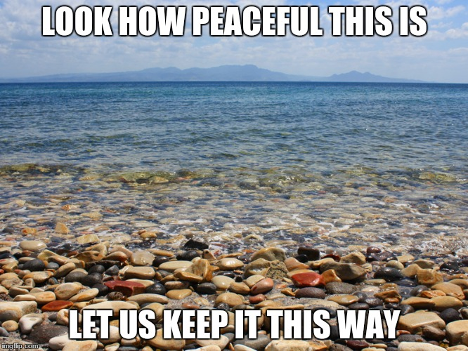 Corregidor |  LOOK HOW PEACEFUL THIS IS; LET US KEEP IT THIS WAY | image tagged in peaceful | made w/ Imgflip meme maker