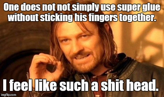 One Does Not Simply Meme | One does not not simply use super glue without sticking his fingers together. I feel like such a shit head. | image tagged in memes,one does not simply | made w/ Imgflip meme maker
