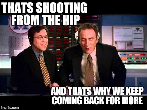 THATS SHOOTING FROM THE HIP AND THATS WHY WE KEEP COMING BACK FOR MORE | made w/ Imgflip meme maker