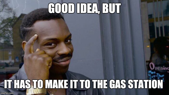 Roll Safe Think About It Meme | GOOD IDEA, BUT IT HAS TO MAKE IT TO THE GAS STATION | image tagged in memes,roll safe think about it | made w/ Imgflip meme maker