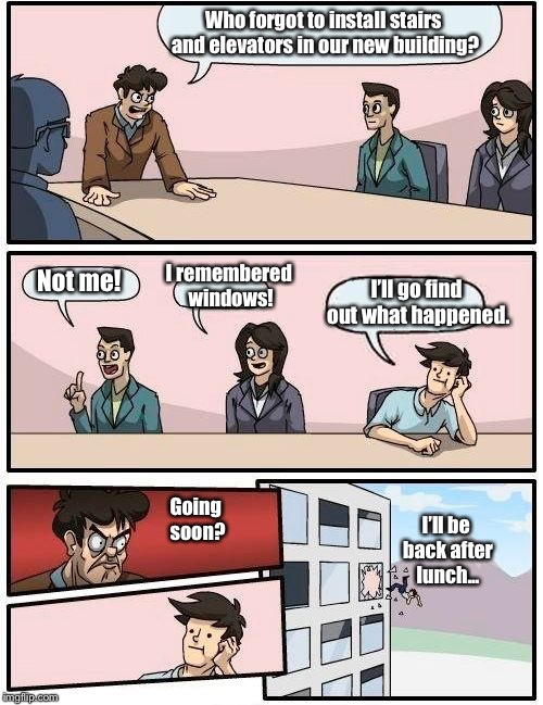 Boardroom Meeting Suggestion | Who forgot to install stairs and elevators in our new building? Not me! I remembered windows! I'll go find out what happened. I'll be back a | image tagged in memes,boardroom meeting suggestion | made w/ Imgflip meme maker