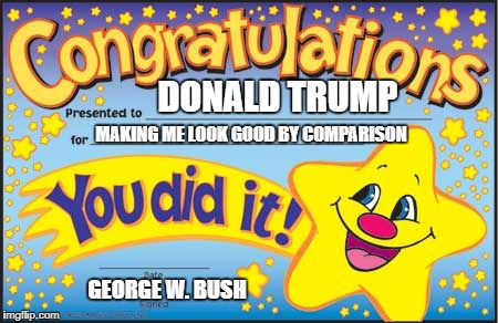 Happy Star Congratulations | DONALD TRUMP MAKING ME LOOK GOOD BY COMPARISON GEORGE W. BUSH | image tagged in memes,happy star congratulations | made w/ Imgflip meme maker