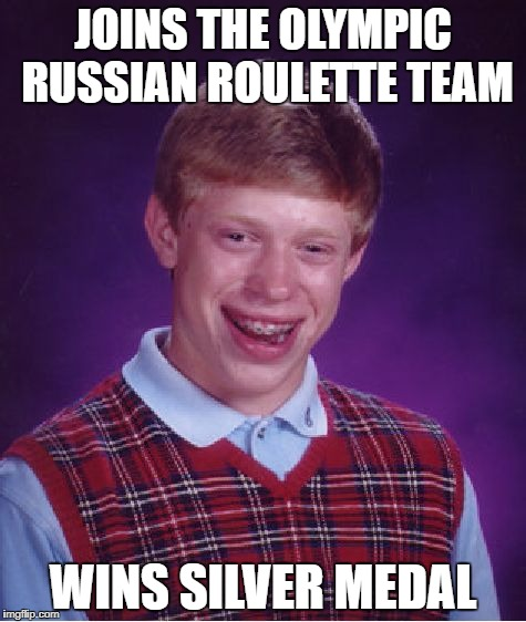 Bad Luck Brian Meme | JOINS THE OLYMPIC RUSSIAN ROULETTE TEAM WINS SILVER MEDAL | image tagged in memes,bad luck brian | made w/ Imgflip meme maker