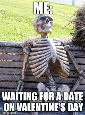 Waiting Skeleton Meme | ME: WAITING FOR A DATE ON VALENTINE'S DAY | image tagged in memes,waiting skeleton | made w/ Imgflip meme maker