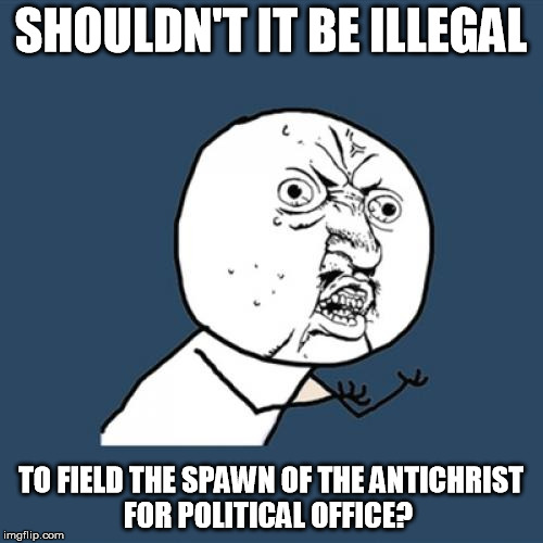 Y U No Meme | SHOULDN'T IT BE ILLEGAL TO FIELD THE SPAWN OF THE ANTICHRIST FOR POLITICAL OFFICE? | image tagged in memes,y u no | made w/ Imgflip meme maker