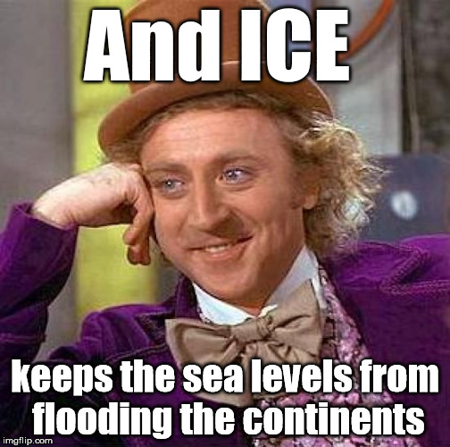 Creepy Condescending Wonka Meme | And ICE keeps the sea levels from flooding the continents | image tagged in memes,creepy condescending wonka | made w/ Imgflip meme maker