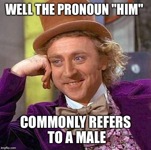"Creepy Condescending Wonka Meme | WELL THE PRONOUN ""HIM"" COMMONLY REFERS TO A MALE 