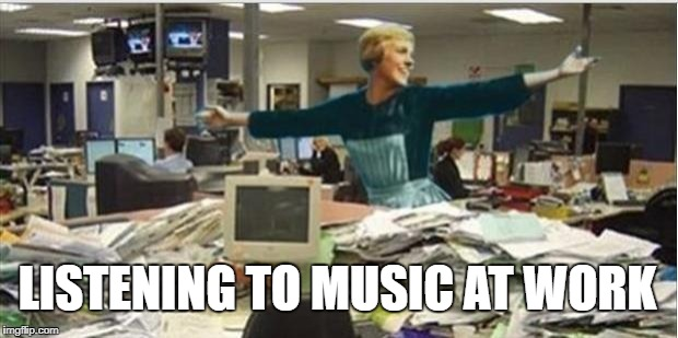 Sound Of Music Work | LISTENING TO MUSIC AT WORK | image tagged in sound of music work | made w/ Imgflip meme maker