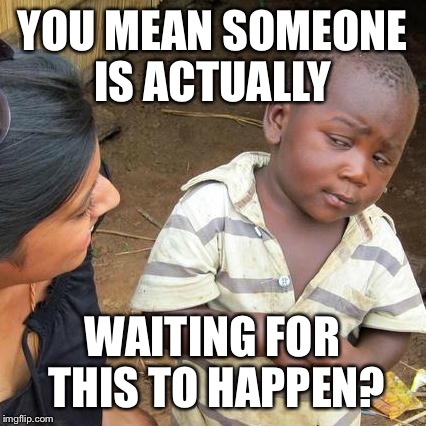Third World Skeptical Kid Meme | YOU MEAN SOMEONE IS ACTUALLY WAITING FOR THIS TO HAPPEN? | image tagged in memes,third world skeptical kid | made w/ Imgflip meme maker