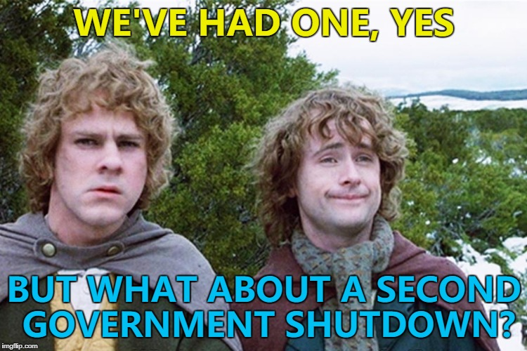 If the US government can do the same stuff over and over - then so can I... :) | WE'VE HAD ONE, YES BUT WHAT ABOUT A SECOND GOVERNMENT SHUTDOWN? | image tagged in hobbits,memes,government shutdown,politics,trump,groundhog day | made w/ Imgflip meme maker