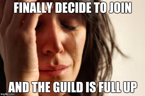 First World Problems Meme | FINALLY DECIDE TO JOIN AND THE GUILD IS FULL UP | image tagged in memes,first world problems | made w/ Imgflip meme maker