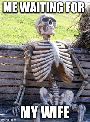 Waiting Skeleton Meme | ME WAITING FOR MY WIFE | image tagged in memes,waiting skeleton | made w/ Imgflip meme maker