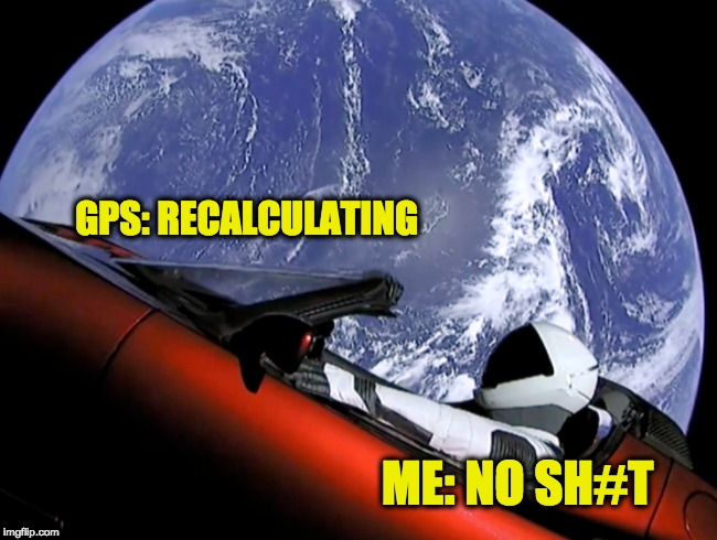 Gonna Be Late AF | GPS: RECALCULATING ME: NO SH#T | image tagged in gps,car in space,gonna be late | made w/ Imgflip meme maker