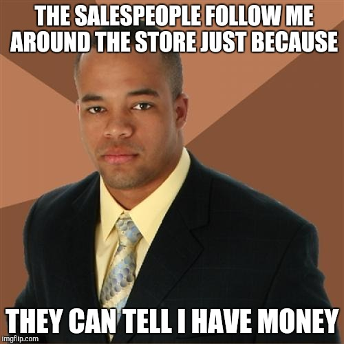 Successful Black Man Meme | THE SALESPEOPLE FOLLOW ME AROUND THE STORE JUST BECAUSE THEY CAN TELL I HAVE MONEY | image tagged in memes,successful black man | made w/ Imgflip meme maker