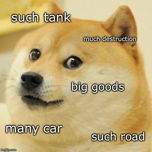 Doge Meme | such tank much destruction big goods many car such road | image tagged in memes,doge | made w/ Imgflip meme maker