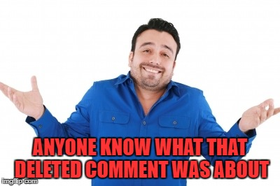 ANYONE KNOW WHAT THAT DELETED COMMENT WAS ABOUT | made w/ Imgflip meme maker