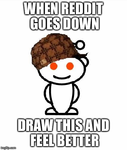 Scumbag Redditor | WHEN REDDIT GOES DOWN DRAW THIS AND FEEL BETTER | image tagged in memes,scumbag redditor | made w/ Imgflip meme maker