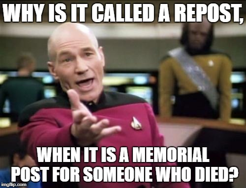 piccard | WHY IS IT CALLED A REPOST, WHEN IT IS A MEMORIAL POST FOR SOMEONE WHO DIED? | image tagged in piccard | made w/ Imgflip meme maker