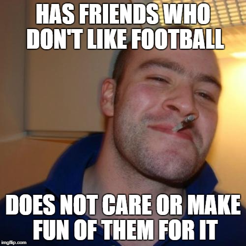 Good Guy Greg Meme | HAS FRIENDS WHO DON'T LIKE FOOTBALL DOES NOT CARE OR MAKE FUN OF THEM FOR IT | image tagged in memes,good guy greg | made w/ Imgflip meme maker
