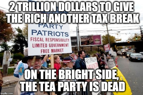 2 TRILLION DOLLARS TO GIVE THE RICH ANOTHER TAX BREAK ON THE BRIGHT SIDE, THE TEA PARTY IS DEAD | image tagged in tea party rip | made w/ Imgflip meme maker