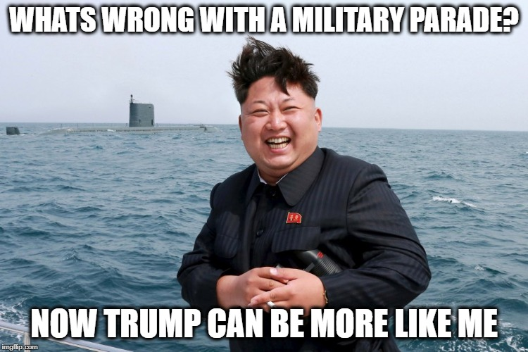 Kim with Sub | WHATS WRONG WITH A MILITARY PARADE? NOW TRUMP CAN BE MORE LIKE ME | image tagged in kim with sub | made w/ Imgflip meme maker