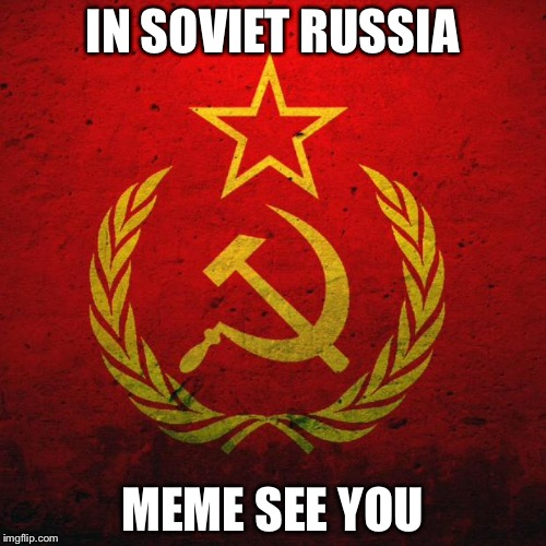 soviet russia | IN SOVIET RUSSIA MEME SEE YOU | image tagged in soviet russia | made w/ Imgflip meme maker